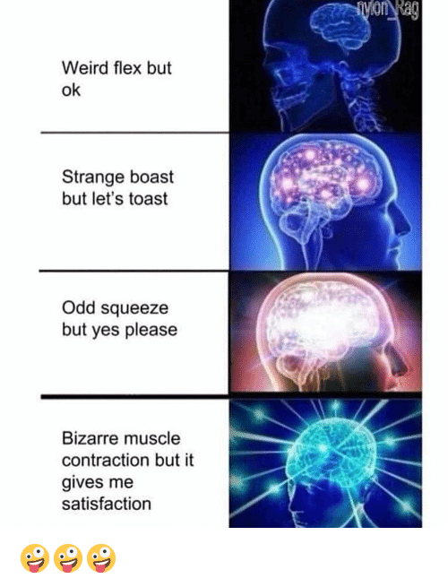Flexing, Memes, and Weird: Weird flex but  ok  Strange boast  but let's toast  Odd squeeze  but yes please  Bizarre muscle  contraction but it  gives me  satisfaction 🤪🤪🤪