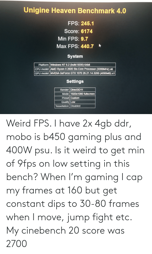 move: Weird FPS. I have 2x 4gb ddr, mobo is b450 gaming plus and 400W psu. Is it weird to get min of 9fps on low setting in this bench? When I'm gaming I cap my frames at 160 but get constant dips to 30-80 frames when I move, jump fight etc. My cinebench 20 score was 2700
