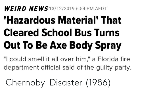 """Fire, News, and Party: WEIRD NEWS 13/12/2019 6:54 PM AEDT  'Hazardous Material' That  Cleared School Bus Turns  Out To Be Axe Body Spray  """"I could smell it all over him,"""" a Florida fire  department official said of the guilty party. Chernobyl Disaster (1986)"""