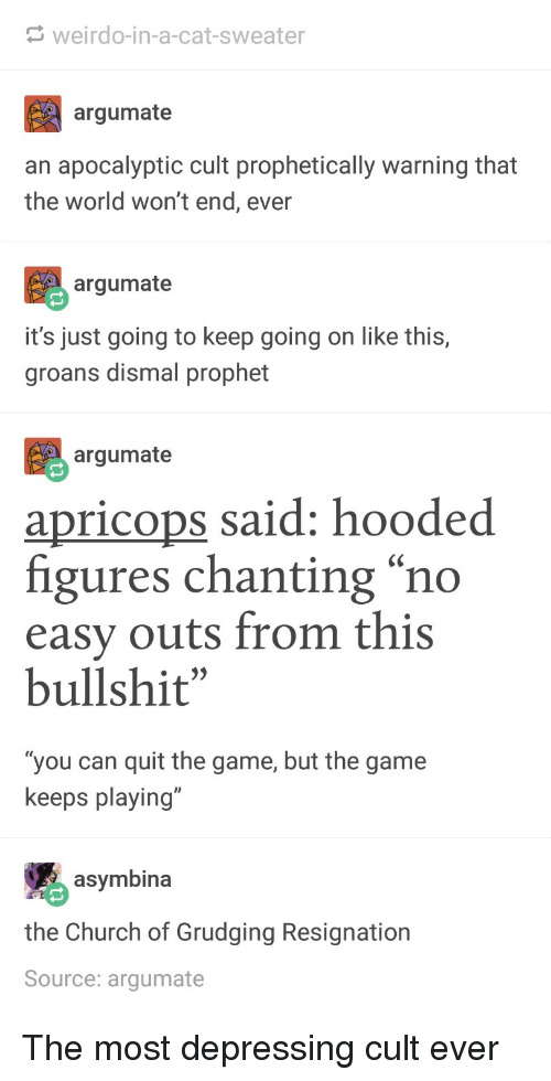 "Church, The Game, and Game: weirdo-in-a-cat-sweater  argumate  an apocalyptic cult prophetically warning that  the world won't end, ever  argumate  it's just going to keep going on like this,  groans dismal prophet  argumate  apricops said: hooded  figures chanting ""no  easy outs from this  bullshit""  ""you can quit the game, but the game  keeps playing""  asymbina  the Church of Grudging Resignation  Source: argumate The most depressing cult ever"