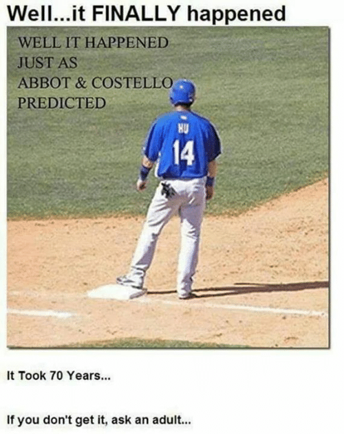 wel: Wel.it FINALLY happened  WELL IT HAPPENED  JUST AS  ABBOT & COSTELLO  PREDICTED  HU  14  It Took 70 Years...  If you don't get it, ask an adult...