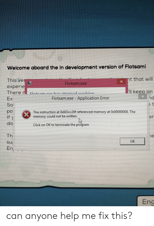 Click, Help, and E.T.: Welcome aboard the in development version of Flotsaml  nt that will  This ver  Flotsam.exe  experie  There r  Ex  So  'll keep on  Clateanm ova hAr etornAd warlina  Flotsam.exe Application Error  nd  e t  po  If)  dis  The instruction at 0x603cc26f referenced memory at Ox00000008. The  er  memory could not be written.  Click on OK to terminate the program  Th  e  ОК  sul  En  Ens can anyone help me fix this?