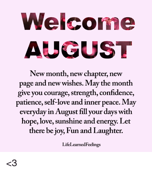 Confidence, Energy, and Love: Welcome  AUGUST  New month, new chapter, new  page and new wishes. May the month  give you courage, strength, confidence,  patience, self-love and inner peace. May  everyday in August fill your days with  hope, love, sunshine and energy. Let  there be joy, Fun and Laughter.  LifeLearnedFeelings <3
