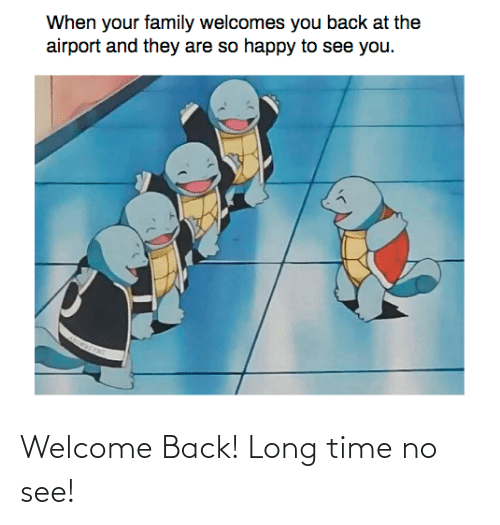 welcome: Welcome Back! Long time no see!