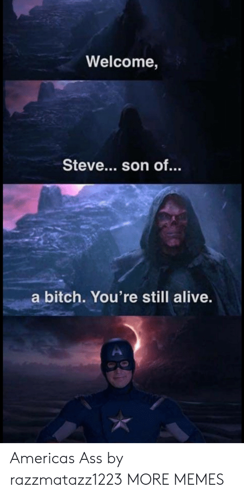 Alive, America, and Ass: Welcome,  Steve... son of.  a bitch. You're still alive. Americas Ass by razzmatazz1223 MORE MEMES