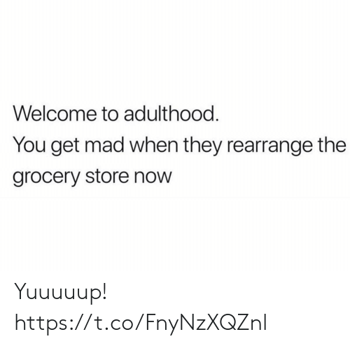Funny, Mad, and They: Welcome to adulthood.  You get mad when they rearrange the  grocery store now Yuuuuup! https://t.co/FnyNzXQZnl