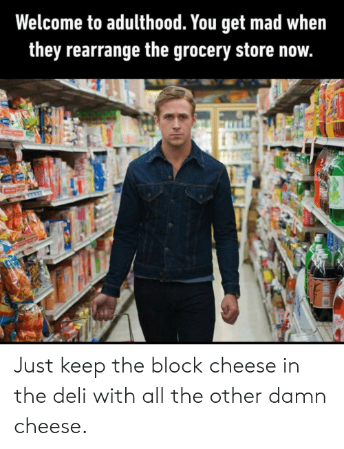 Mad, All The, and Cheese: Welcome to adulthood. You get mad when  they rearrange the grocery store now.  OUS Just keep the block cheese in the deli with all the other damn cheese.