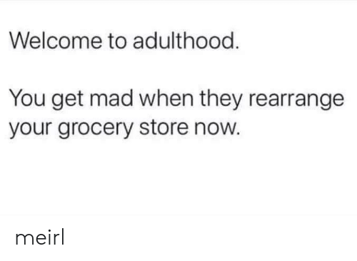 adulthood: Welcome to adulthood  You get mad when they rearrange  your grocery store now. meirl