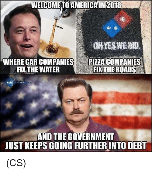 America, Memes, and Pizza: WELCOME TO AMERİCA 142018  WHERE CAR COMPANIES  FIX THE WATER  E  PIZZA COMPANIES  EKTHE ROADS  FREE ouGHTRO C  AND THE GOVERNMENT  JUST KEEPS GOING FURTHERINTO DEBT (CS)