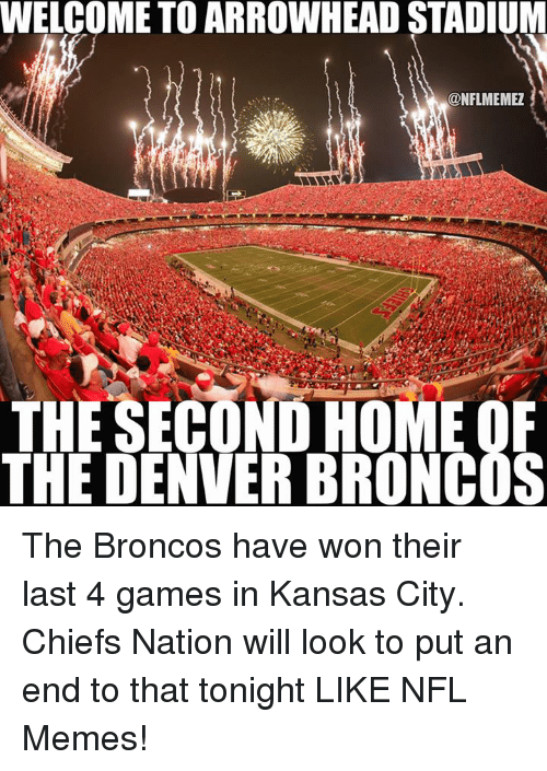 Kansas City Chiefs: WELCOME TO ARROWHEAD STADIUM  ONFLMEMEZ  THE SECOND HOME OF  THE DENVER BRONCOS The Broncos have won their last 4 games in Kansas City. Chiefs Nation will look to put an end to that tonight LIKE NFL Memes!
