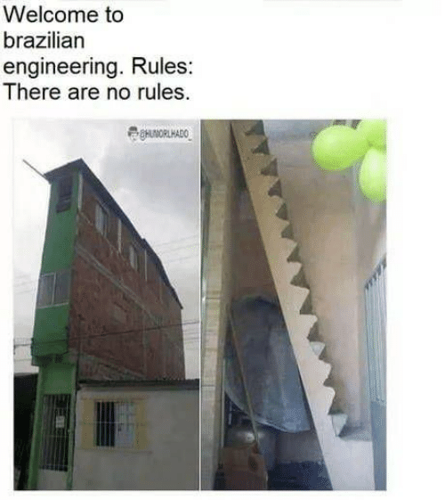 Brazilian: Welcome to  brazilian  engineering. Rules:  There are no rules