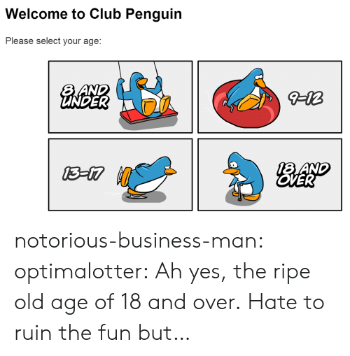 Club, Target, and Tumblr: Welcome to Club Penguin  Please select your age:  UNDER  18 AND  OVER notorious-business-man: optimalotter: Ah yes, the ripe old age of 18 and over. Hate to ruin the fun but…