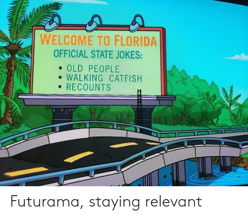 Futurama: WELCOME TO FLORIDA  OFFICIAL STATE JOKES:  . OLD PEOPLE  e WALKING CATFISH  RECOUNTS Futurama, staying relevant