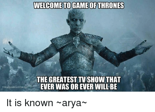 Game of Thrones, Memes, and TV Shows: WELCOME TO GAME OF THRONES  THE GREATEST TV SHOW THAT  EVER WAS OR EVER WILL BE  TYRIONLANNISTER, NET It is known  ~arya~