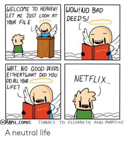 Martin: WELCOME TO HEAVEN!  LET ME JUST LOOK AT  YOUR FILE  WOW!NO BAD  DEED S  #31 113  WAIT... NO GOOD DEEDS  EITHER?WHAT DID YOU  DO ALL YOUR  LIFE?  NETFLIX  #37113  ORAPH ComIC THANKS TO ELIZABETH AND MARTIN! A neutral life