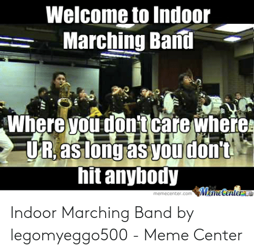 Funny Band Memes: Welcome to Indoor  Marching Bani  Where vou don'tcare wheres  ong as youd  UR.aslongrasyoudon't  hit anybody Indoor Marching Band by legomyeggo500 - Meme Center