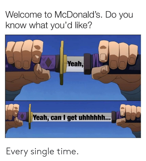 Yeah Yeah: Welcome to McDonald's. Do you  know what you'd like?  Yeah,  Yeah, can I get uhhhhhh... Every single time.