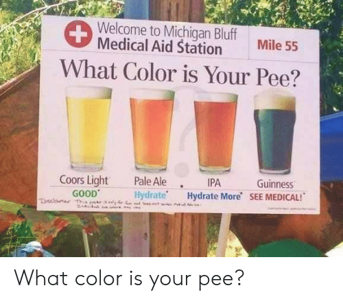 guinness: Welcome to Michigan Bluff  Medical Aid Station  Mile 55  What Color is Your Pee?  Coors Light Pale Ale IPA  Guinness  GOOD  Hydrate Hydrate More SEE MEDICAL! What color is your pee?