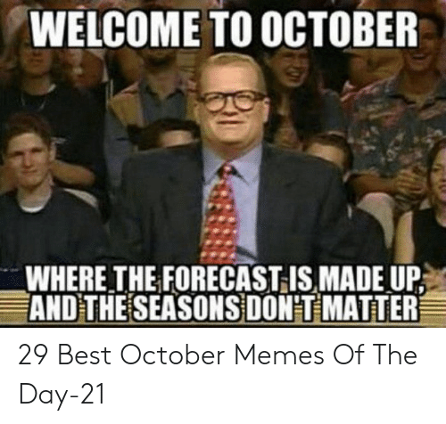 memes of the day: WELCOME TO OCTOBER  WHERE THE FORECAST IS MADE UP  AND THE SEASONS DON'T MATTER 29 Best October Memes Of The Day-21
