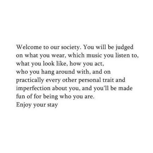 Our Society: Welcome to our society. You will be judged  on what you wear, which music you listen to,  what you look like, how you act,  who you hang around with, and on  practically every other personal trait and  imperfection about you, and you'll be made  fun of for being who you are.  Enjoy your stay