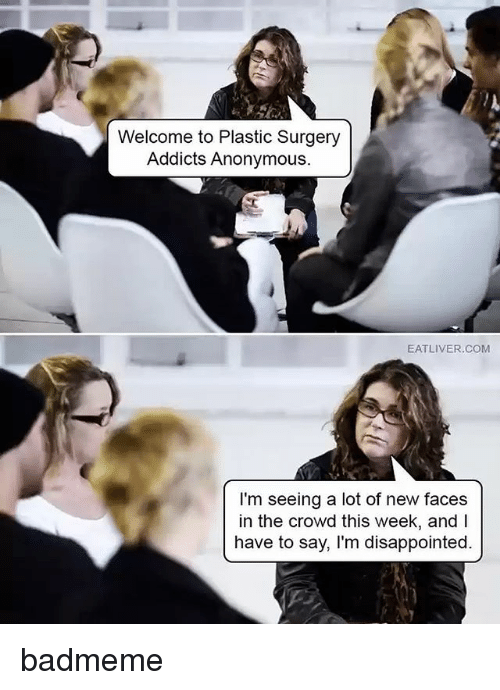 andie: Welcome to Plastic Surgery  Addicts Anonymous.  EATLIVER.COM  I'm seeing a lot of new faces  in the crowd this week, andI  have to say, I'm disappointed. badmeme