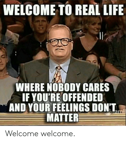 Dank, Life, and 🤖: WELCOME TO REAL LIFE  WHERE NOBODY CARES  IF YOU'RE OFFENDED  AND YOUR FEELINGS DONT,  MATTER Welcome welcome.