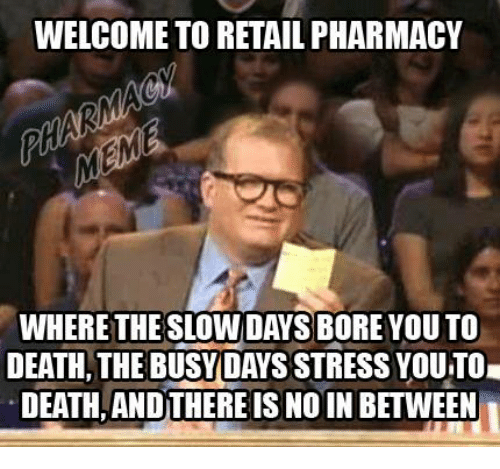 Busy Day: WELCOME TO RETAIL PHARMACY  WHERETHESLOWDAYS BORE YOUTO  DEATH, THE BUSY DAYS STRESS YOUTOI  DEATH ANDTHEREIS NO IN BETWEEN