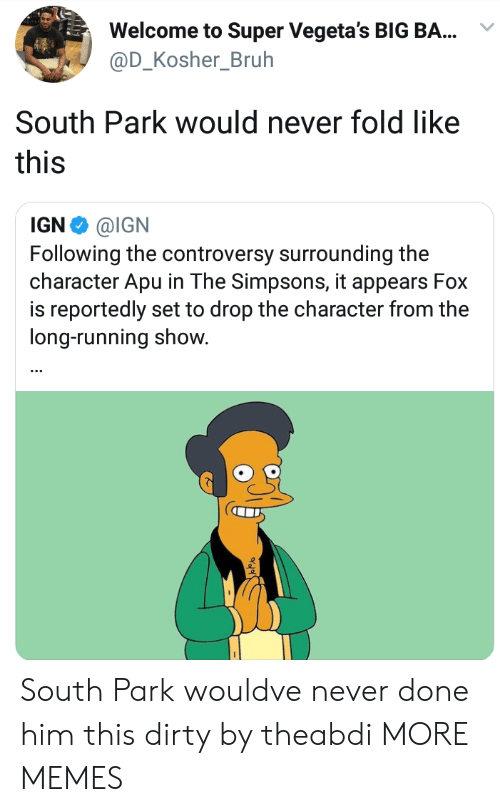 South Park: Welcome to Super Vegeta's BIG BA...  @D_Kosher_Bruh  South Park would never fold like  this  IGN Φ @IGN  Following the controversy surrounding the  character Apu in The Simpsons, it appears Fox  is reportedly set to drop the character from the  long-running show. South Park wouldve never done him this dirty by theabdi MORE MEMES