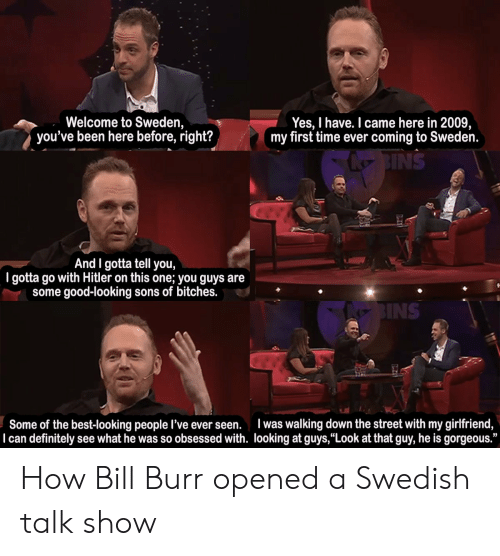 """gotta tell you: Welcome to Sweden,  you've been here before, right?  Yes, I have. I came here in 2009,  my first time ever coming to Sweden.  NS  And I gotta tell you,  I gotta go with Hitler on this one; you guys are  some good-looking sons of bitches.  INS  Some of the best-looking people l've ever seen. was walking down the street with my girlfriend,  I can definitely see what he was so obsessed with. looking at guys,""""Look at that guy, he is gorgeous."""" How Bill Burr opened a Swedish talk show"""