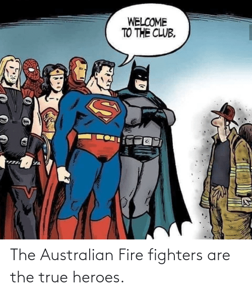 Australian: WELCOME  TO THE CLUB. The Australian Fire fighters are the true heroes.