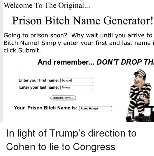Bitch, Click, and Politics: Welcome To The Original..  Prison Bitch Name Generator!  Going to prison soon? Why wait until you arrive to  Bitch Name! Simply enter your first and last name i  click Submit.  And remember... DON'T DROP TH  Enter your first name: Donald  Enter your last name: Trump  SUBMIT, BITCH!  Your Prison Bitch Name is: Rump Ranger