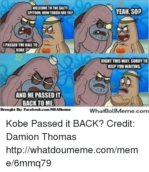 Facebook, Meme, and Nba: WELCOME TO THESAITY  IPASSED THE BALTO  AND HE PASSED IT  BACK TO MEL  Brought By:  Facebook.comMNBAHuamor  YEAH, SOP  RIGHT THIS WAY SORRYTO  KEEP YOU WAITING  Wha DoUMeme.com Kobe Passed it BACK?