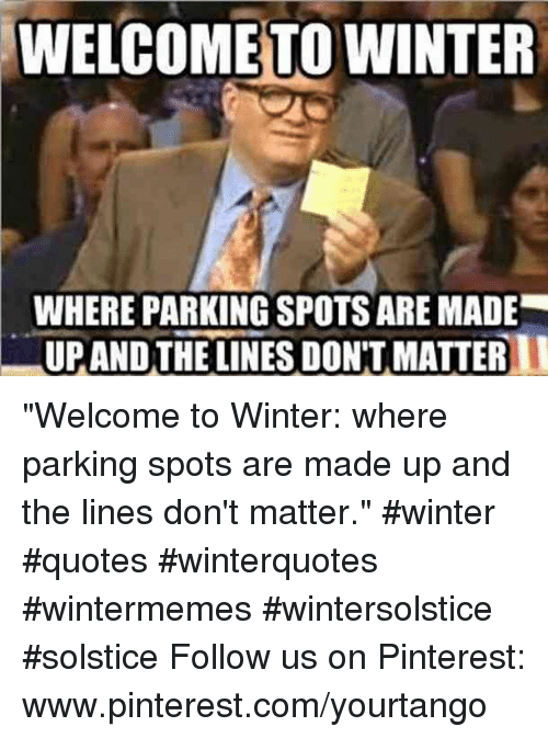 """Winter, Pinterest, and pinterest.com: WELCOME TO WINTER  WHERE PARKING SPOTS ARE MADE  UPANDTHE LINES DON'T MATTER """"Welcome to Winter: where parking spots are made up and the lines don't matter."""" #winter #quotes #winterquotes #wintermemes #wintersolstice #solstice Follow us on Pinterest: www.pinterest.com/yourtango"""