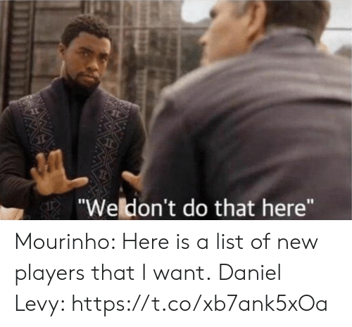 """levy: """"Weldon't do that here"""" Mourinho: Here is a list of new players that I want.  Daniel Levy: https://t.co/xb7ank5xOa"""