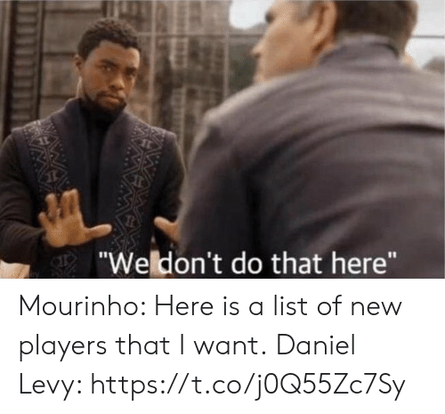 """levy: """"Weldon't do that here""""  WAW Mourinho: Here is a list of new players that I want.  Daniel Levy: https://t.co/j0Q55Zc7Sy"""