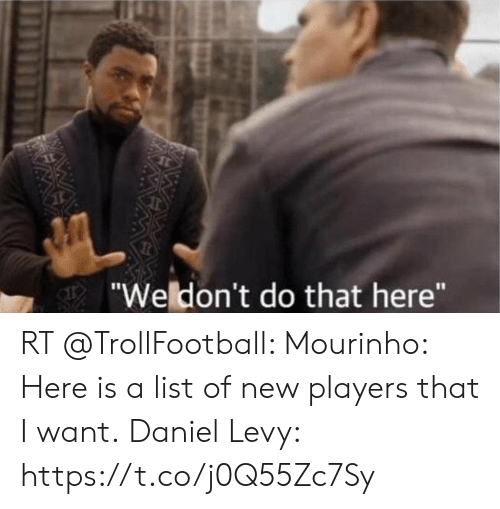 """levy: """"Weldon't do that here""""  WAW RT @TrollFootball: Mourinho: Here is a list of new players that I want.  Daniel Levy: https://t.co/j0Q55Zc7Sy"""