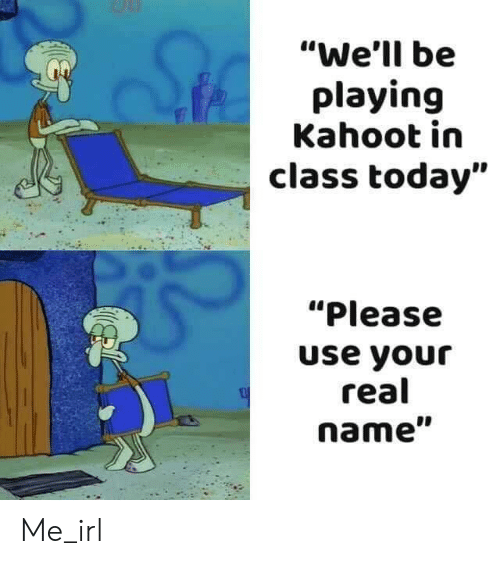 "Kahoot, Today, and Irl: ""We'll be  playing  Kahoot in  class today""  ""Please  use your  real  name"" Me_irl"