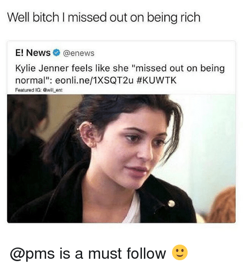 """Being Rich, Bitch, and Kylie Jenner: Well bitch I missed out on being rich  E! News@enews  Kylie Jenner feels like she """"missed out on being  normal"""": eonli.ne/TXSQT2u #KUVVTK  Featured IG: @willent @pms is a must follow 🙂"""