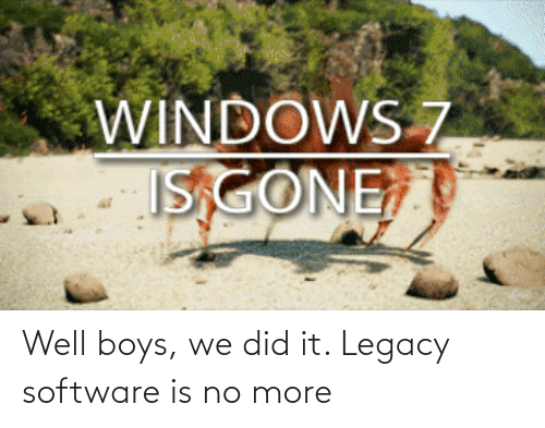 Did It: Well boys, we did it. Legacy software is no more