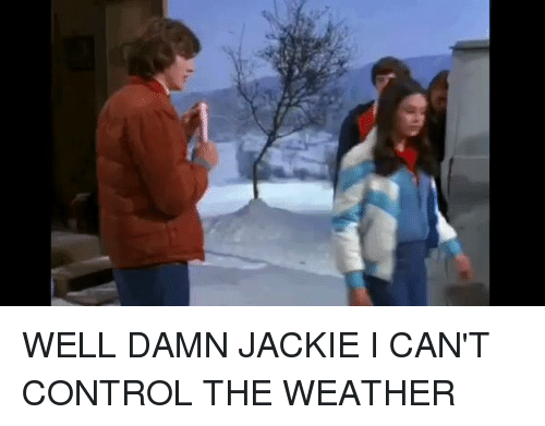 jacky: WELL DAMN JACKIE I CAN'T CONTROL THE WEATHER
