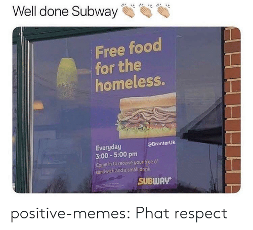 "Free Food: Well done Subway  Free food  for the  homeless.  Everyday  3:00-5:00 pm  Come in to receive your free 6""  sandwich and a small drink  @BranterUk  SUBWAV positive-memes:  Phat respect"