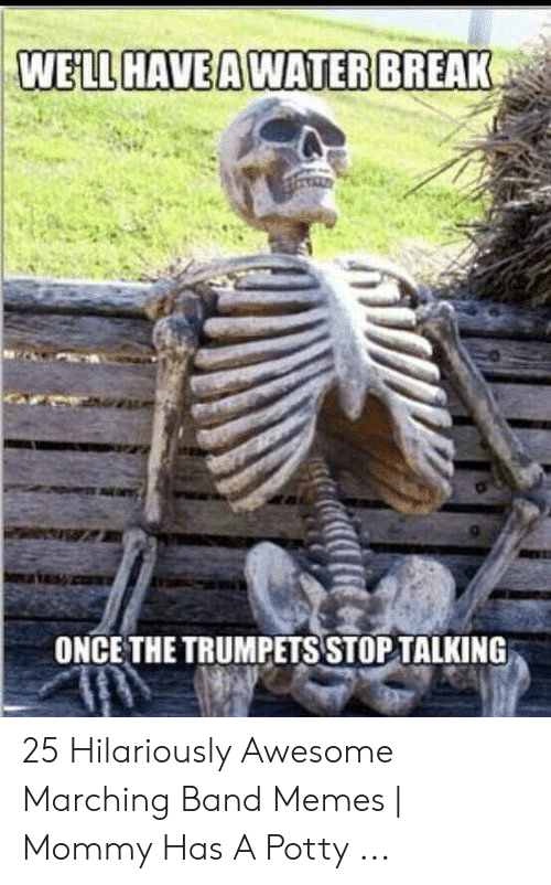 Funny Band Memes: WELL HAVEAWATERBREAK  ONCE THE TRUMPETS STOP TALKING 25 Hilariously Awesome Marching Band Memes   Mommy Has A Potty ...