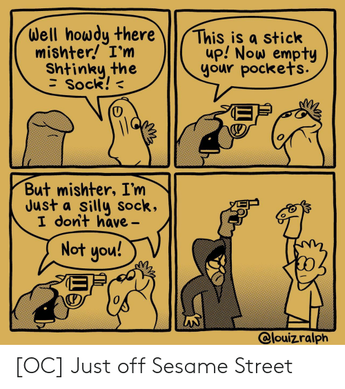 Sesame Street, Stick, and Sesame: Well howdy there  mishter! I'm  This is a stick  up! Now empty  your pockets.  Shtinky the  Sock!  But mishter, I'm  Just a silly sock,  I dont have-  Not you!  @louizralph [OC] Just off Sesame Street
