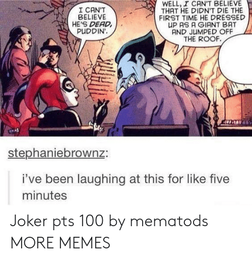 I Cant Believe That: WELL, I CAN'T BELIEVE  THAT HE DIDN'T DIE THE  FIRST TIME HE DRESSED  UP AS A GIANT BAT  AND JUMPED OFF  THE ROOF  I CAN'T  BELIEVE  HE'S DEAD  PUDDIN'.  stephaniebrownz:  i've been laughing at this for like five  minutes Joker pts 100 by mematods MORE MEMES