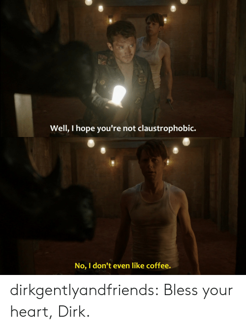 Target, Tumblr, and Blog: Well, I hope you're not claustrophobic.   No, I don't even like coffee. dirkgentlyandfriends:  Bless your heart, Dirk.