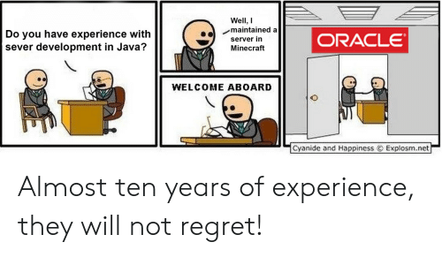 Explosm Net: Well, I  maintained a  Do you have experience with  sever development in Java?  ORACLE  server in  Minecraft  WELCOME ABOARD  Cyanide and Happiness  Explosm.net Almost ten years of experience, they will not regret!