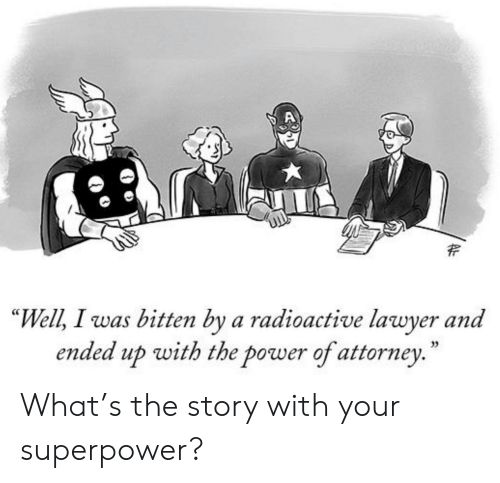 "superpower: ""Well, I was bitten by a radioactive lawyer and  ended up with the power of attorney.  35 What's the story with your superpower?"