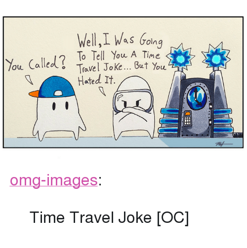 """Hated It: Well,I Was Going  %u Called? To Tell You A Time  But You  Travel Joke  Hated It. <p><a href=""""https://omg-images.tumblr.com/post/168722237857/time-travel-joke-oc"""" class=""""tumblr_blog"""">omg-images</a>:</p>  <blockquote><p>Time Travel Joke [OC]</p></blockquote>"""
