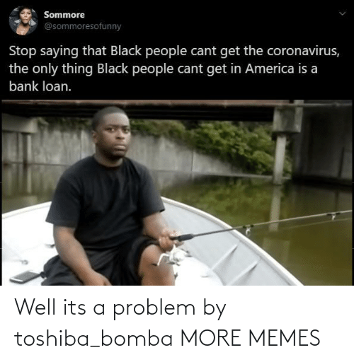 Its A: Well its a problem by toshiba_bomba MORE MEMES