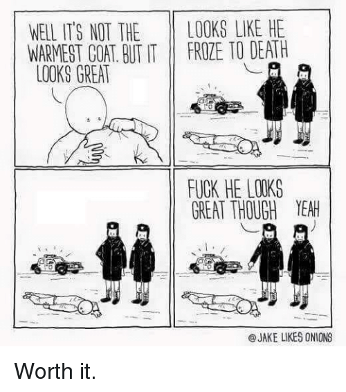 Yeah, Death, and Fuck: WELL IT'S NOT THE LOOKS LIKE HE  WARMEST COAT. BUT IT FROZE TO DEATH  LOOKS GREA  FUCK HE LOOKS  GREAT THOUGH YEAH  @JAKE LIKES ONIONS Worth it.